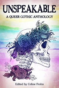 Unspeakable: A Queer Gothic Anthology edited by Celine Frohn