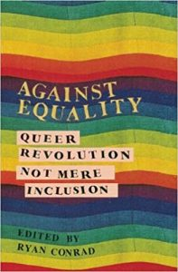 Against Equality: Queer Revolution, Not Mere Inclusion by Ryan Conrad