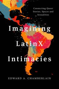 Imagining Latinx Intimacies Connecting Queer Stories, Spaces and Sexualities by Edward A. Chamberlain