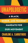 Unapologetic: A Black, Queer, and Feminist Mandate for Radical Movements by Charlene A. Carruthers