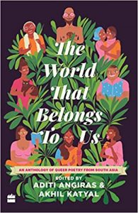 The World That Belongs To Us: An Anthology of Queer Poetry from South Asia by Aditi Angiras and Akhil Katyal
